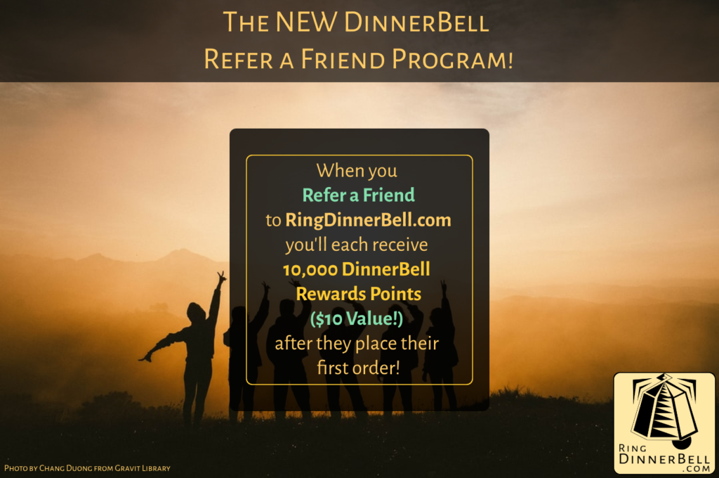 When you refer a friend to ringdinnerbell.com you'll each receive 10,000 Dinnerbell Rewards Points! That's a $10 value. The rewards are given after the person referred places their first order.