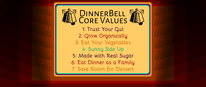 DinnerBelll Core Values 1. Trust Your Gut 2, Grow Organically 3. Eat Your Vegetables 4. Sunny Side Up 5, Made with Real Sugar 6. Eat Dinner as a Family 7. Save Room for Dessert