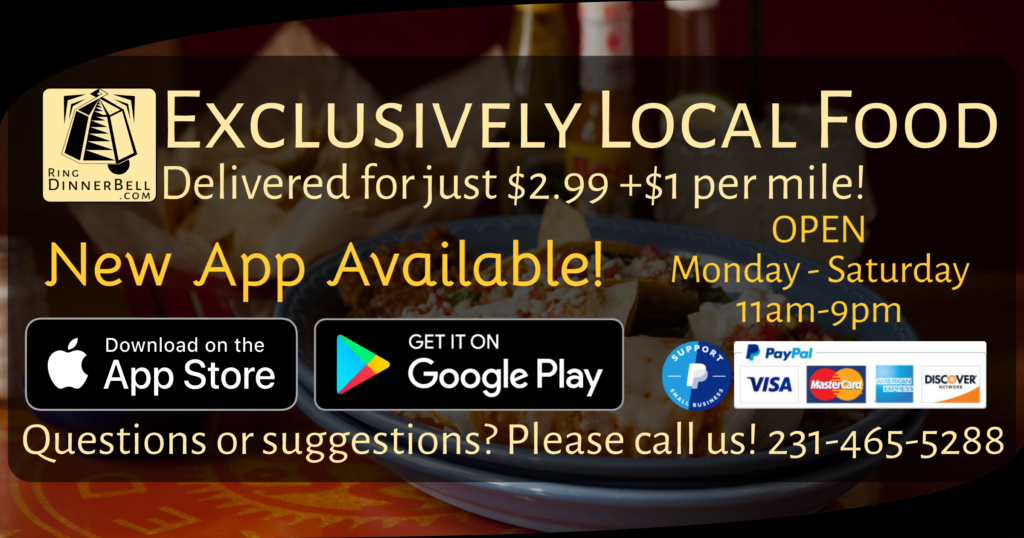 Exclusively Local Food Delivered for just $2.99+$1 per mile! New App Available! Get it on Apple App Store or Google Play. Open Monday through Saturday from 11am - 9pm. Questions or suggestions? Please call us! 231-465-5288